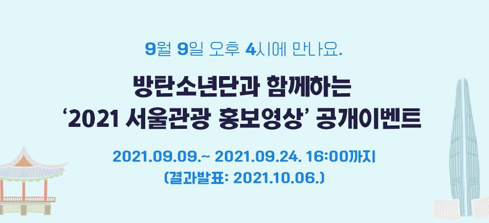9월 9일 오후 4시에 만나요. 방탄소년단과 함께하는 '2021 서울관광 홍보영상' 공개이벤트 2021.09.09.~ 2021.09.24. 16:00까지 (결과발표: 2021.10.06.)