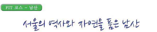 FIT코스 남산 서울의 역사와 자연을 품은 남산